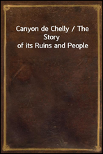 Canyon de Chelly / The Story of its Ruins and People