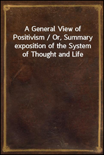 A General View of Positivism / Or, Summary exposition of the System of Thought and Life