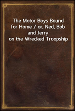 The Motor Boys Bound for Home / or, Ned, Bob and Jerry on the Wrecked Troopship