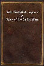 With the British Legion / A Story of the Carlist Wars