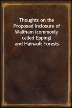 Thoughts on the Proposed Inclosure of Waltham (commonly called Epping) and Hainault Forests