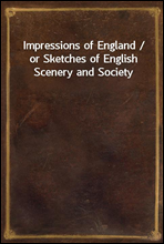 Impressions of England / or Sketches of English Scenery and Society