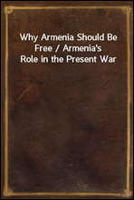 Why Armenia Should Be Free / Armenia's Role in the Present War