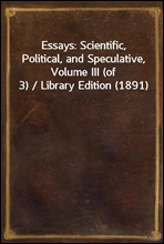Essays: Scientific, Political, and Speculative, Volume III (of 3) / Library Edition (1891)