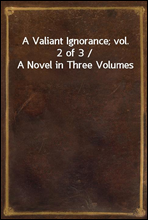 A Valiant Ignorance; vol. 2 of 3 / A Novel in Three Volumes